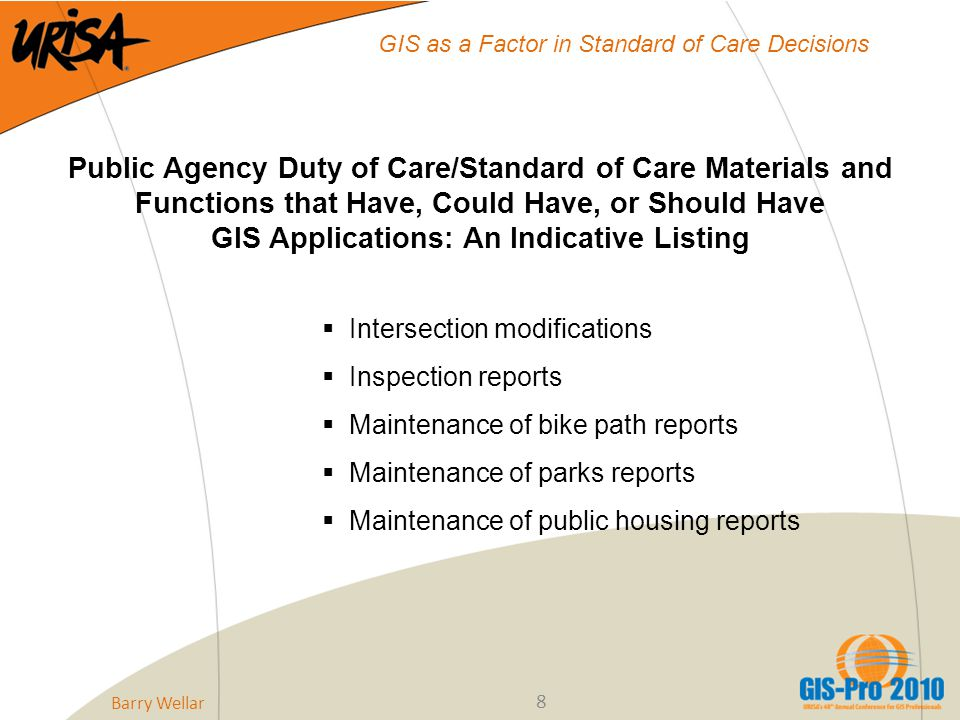 8 GIS as a Factor in Standard of Care Decisions Public Agency Duty of Care/Standard of Care Materials and Functions that Have, Could Have, or Should Have GIS Applications: An Indicative Listing  Intersection modifications  Inspection reports  Maintenance of bike path reports  Maintenance of parks reports  Maintenance of public housing reports Barry Wellar