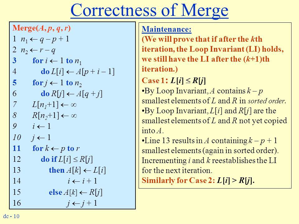 dc - 10 Correctness of Merge Merge(A, p, q, r) 1 n 1  q – p + 1 2 n 2  r – q 3for i  1 to n 1 4 do L[i]  A[p + i – 1] 5for j  1 to n 2 6 do R[j]