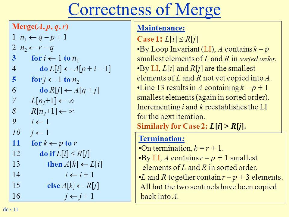 dc - 11 Correctness of Merge Merge(A, p, q, r) 1 n 1  q – p + 1 2 n 2  r – q 3for i  1 to n 1 4 do L[i]  A[p + i – 1] 5for j  1 to n 2 6 do R[j]