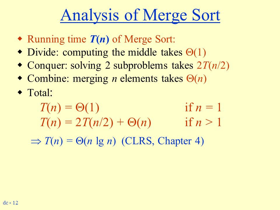 dc - 12 Analysis of Merge Sort  Running time T(n) of Merge Sort:  Divide: computing the middle takes  (1)  Conquer: solving 2 subproblems takes 2T