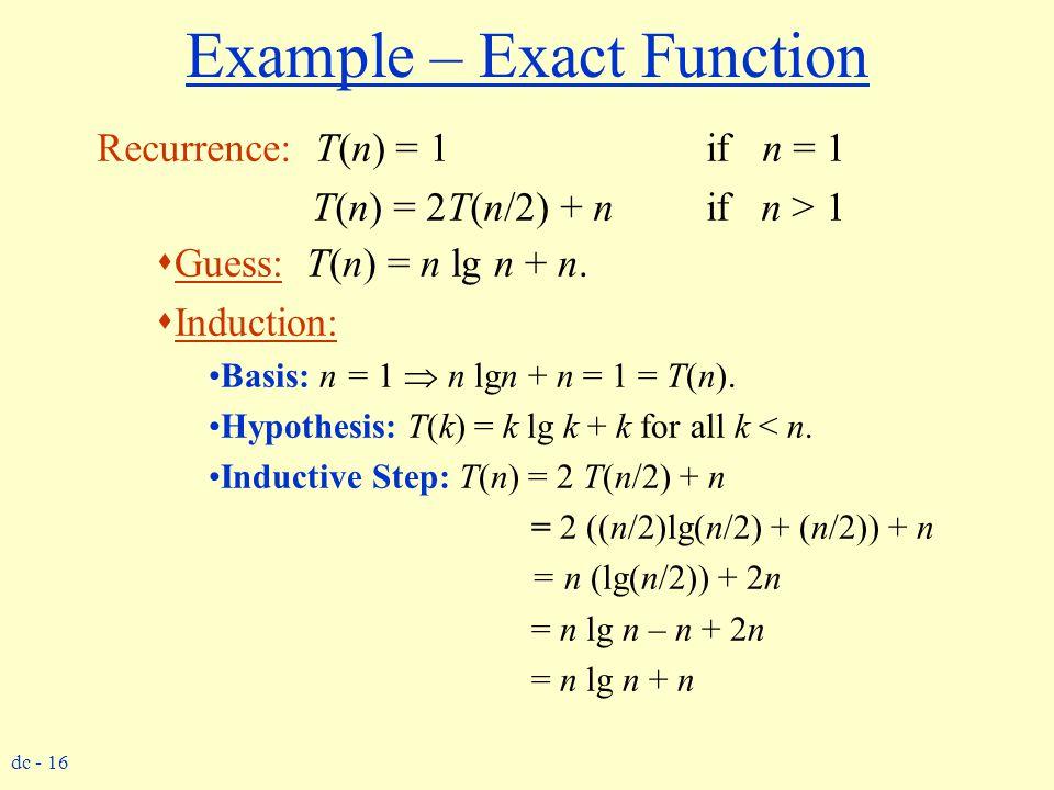 dc - 16 Example – Exact Function Recurrence: T(n) = 1 if n = 1 T(n) = 2T(n/2) + n if n > 1  Guess: T(n) = n lg n + n.  Induction: Basis: n = 1  n l