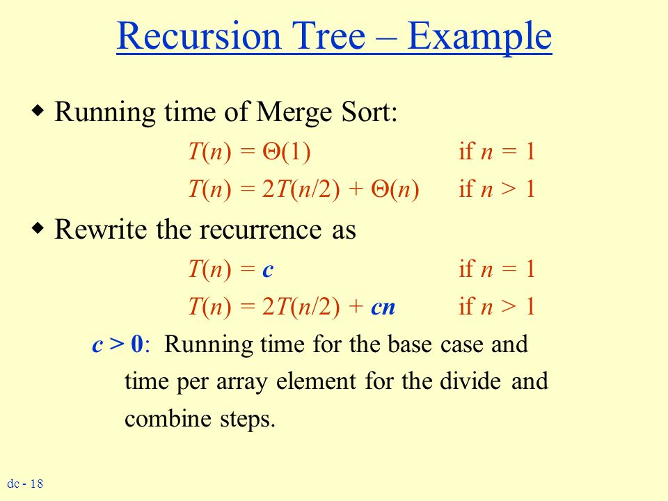 dc - 18 Recursion Tree – Example  Running time of Merge Sort: T(n) =  (1) if n = 1 T(n) = 2T(n/2) +  (n) if n > 1  Rewrite the recurrence as T(n)