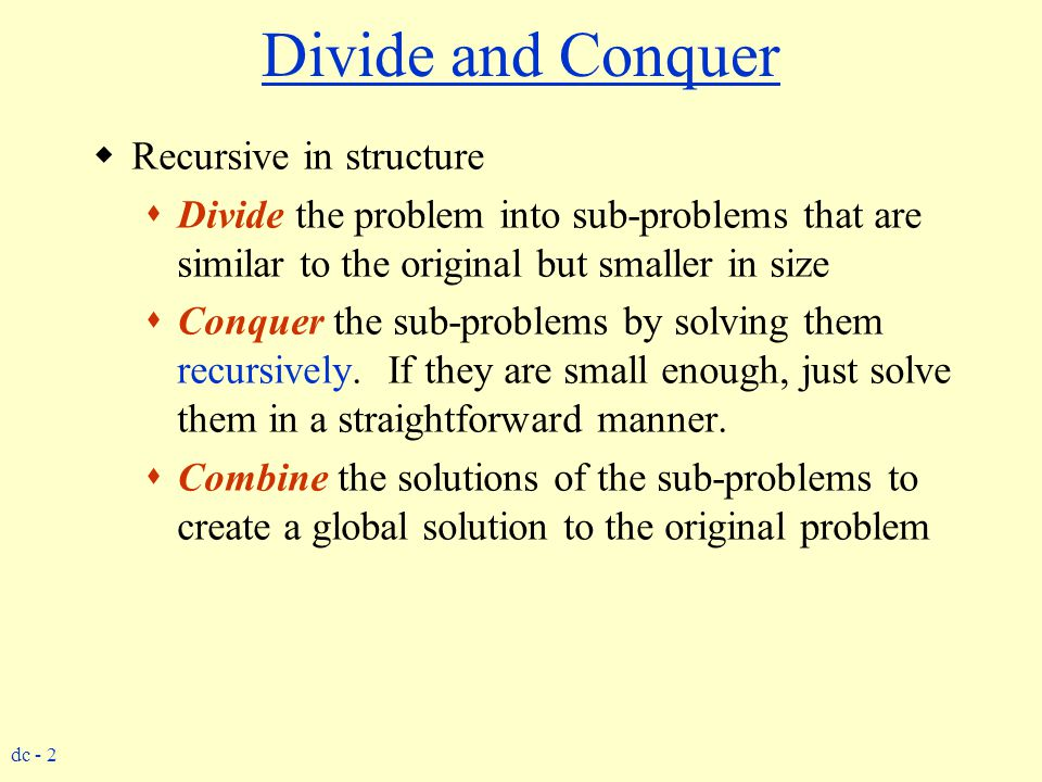 dc - 2 Divide and Conquer  Recursive in structure  Divide the problem into sub-problems that are similar to the original but smaller in size  Conqu