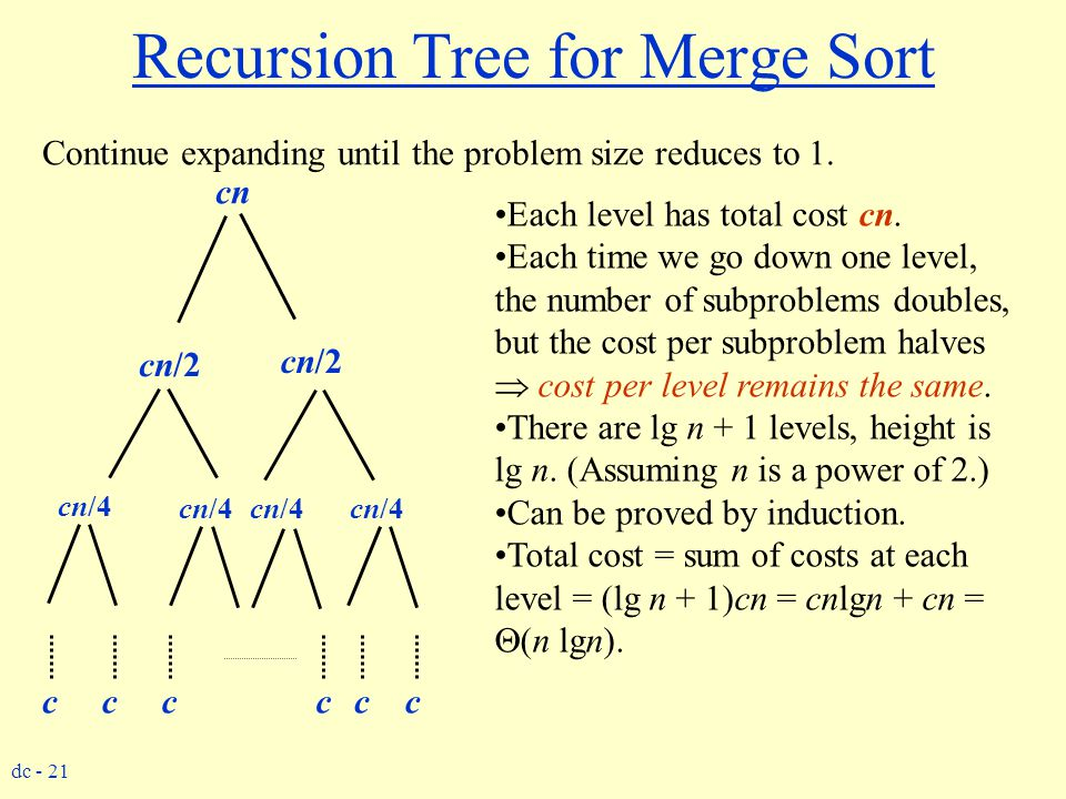 dc - 21 Recursion Tree for Merge Sort Continue expanding until the problem size reduces to 1. cn cn/2 cn/4 cccccc Each level has total cost cn. Each t