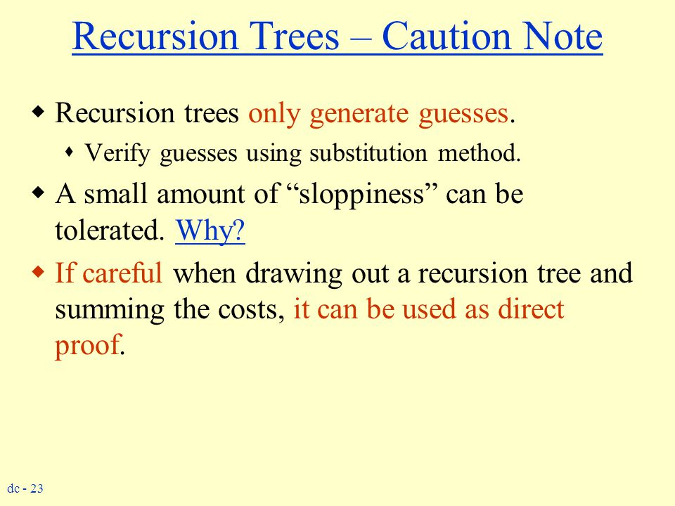 """dc - 23 Recursion Trees – Caution Note  Recursion trees only generate guesses.  Verify guesses using substitution method.  A small amount of """"slopp"""