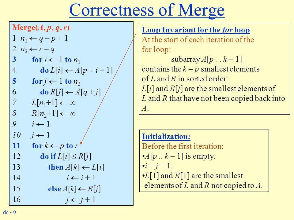 dc - 9 Correctness of Merge Merge(A, p, q, r) 1 n 1  q – p + 1 2 n 2  r – q 3for i  1 to n 1 4 do L[i]  A[p + i – 1] 5for j  1 to n 2 6 do R[j] 