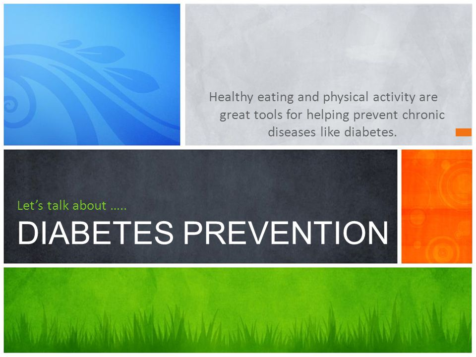 Healthy eating and physical activity are great tools for helping prevent chronic diseases like diabetes. Let's talk about ….. DIABETES PREVENTION