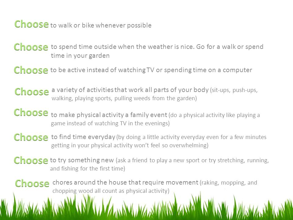 to walk or bike whenever possible to spend time outside when the weather is nice. Go for a walk or spend time in your garden to be active instead of w