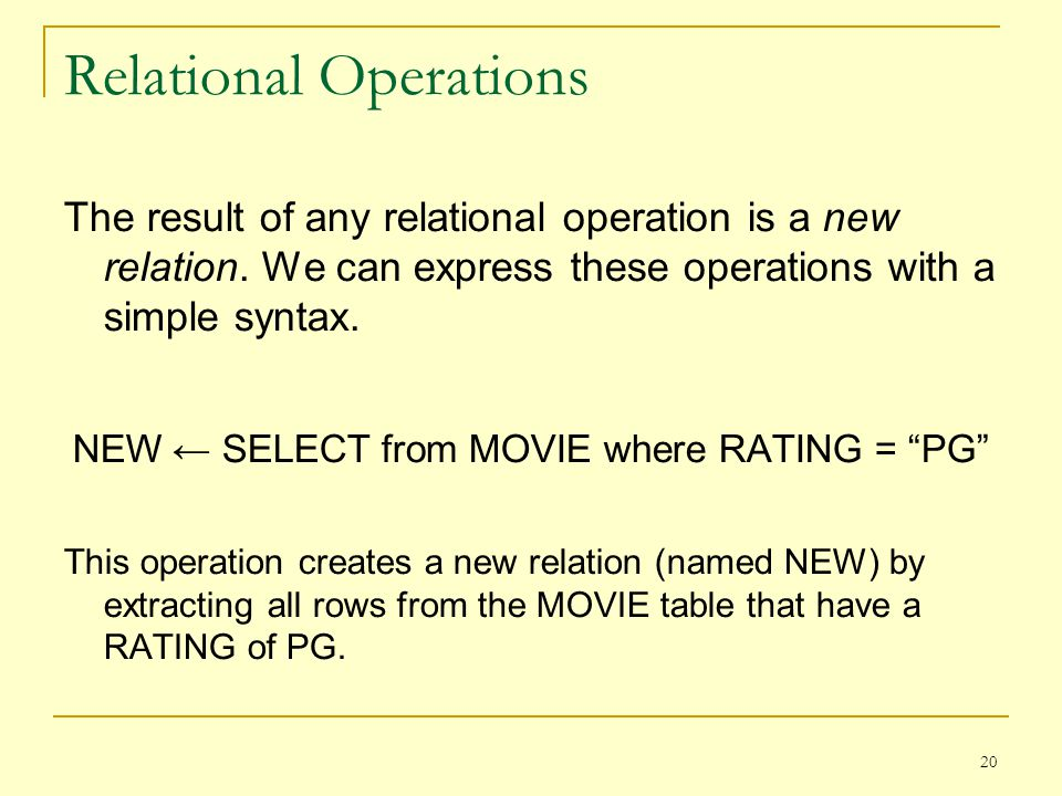 20 Relational Operations The result of any relational operation is a new relation.