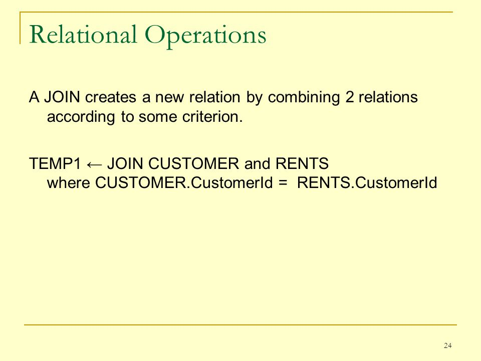 24 Relational Operations A JOIN creates a new relation by combining 2 relations according to some criterion.