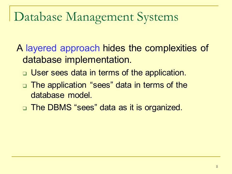 8 Database Management Systems A layered approach hides the complexities of database implementation.