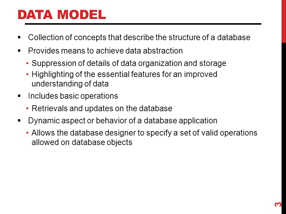 DATA MODEL  Collection of concepts that describe the structure of a database  Provides means to achieve data abstraction Suppression of details of d