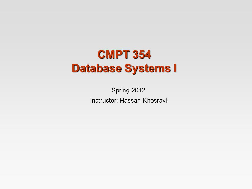 CMPT 354 Database Systems I Spring 2012 Instructor: Hassan Khosravi