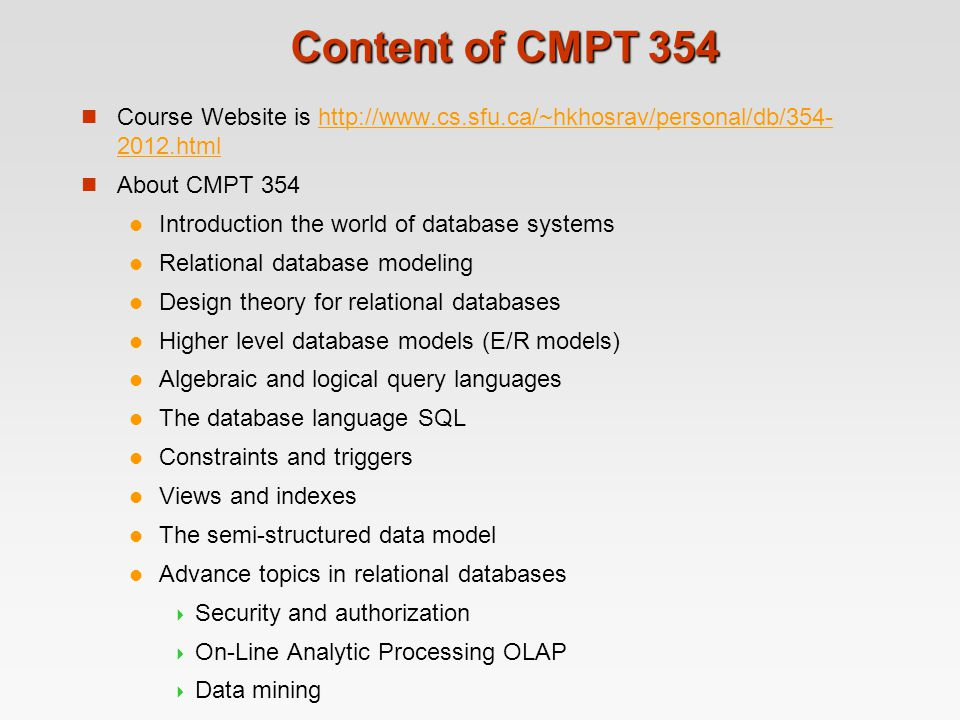 Content of CMPT 354 Course Website is http://www.cs.sfu.ca/~hkhosrav/personal/db/354- 2012.htmlhttp://www.cs.sfu.ca/~hkhosrav/personal/db/354- 2012.html About CMPT 354 Introduction the world of database systems Relational database modeling Design theory for relational databases Higher level database models (E/R models) Algebraic and logical query languages The database language SQL Constraints and triggers Views and indexes The semi-structured data model Advance topics in relational databases  Security and authorization  On-Line Analytic Processing OLAP  Data mining