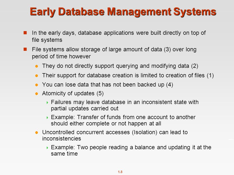 1.8 Early Database Management Systems In the early days, database applications were built directly on top of file systems File systems allow storage of large amount of data (3) over long period of time however They do not directly support querying and modifying data (2) Their support for database creation is limited to creation of files (1) You can lose data that has not been backed up (4) Atomicity of updates (5)  Failures may leave database in an inconsistent state with partial updates carried out  Example: Transfer of funds from one account to another should either complete or not happen at all Uncontrolled concurrent accesses (Isolation) can lead to inconsistencies  Example: Two people reading a balance and updating it at the same time