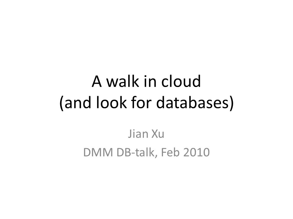 A walk in cloud (and look for databases) Jian Xu DMM DB-talk, Feb 2010