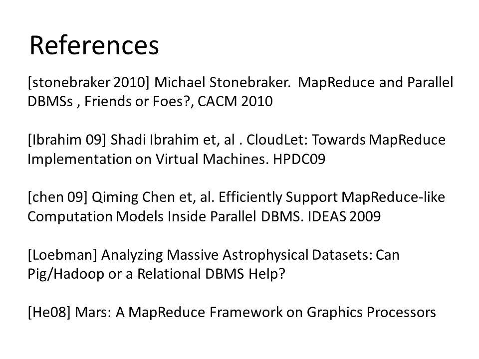 References [stonebraker 2010] Michael Stonebraker. MapReduce and Parallel DBMSs, Friends or Foes?, CACM 2010 [Ibrahim 09] Shadi Ibrahim et, al. CloudL