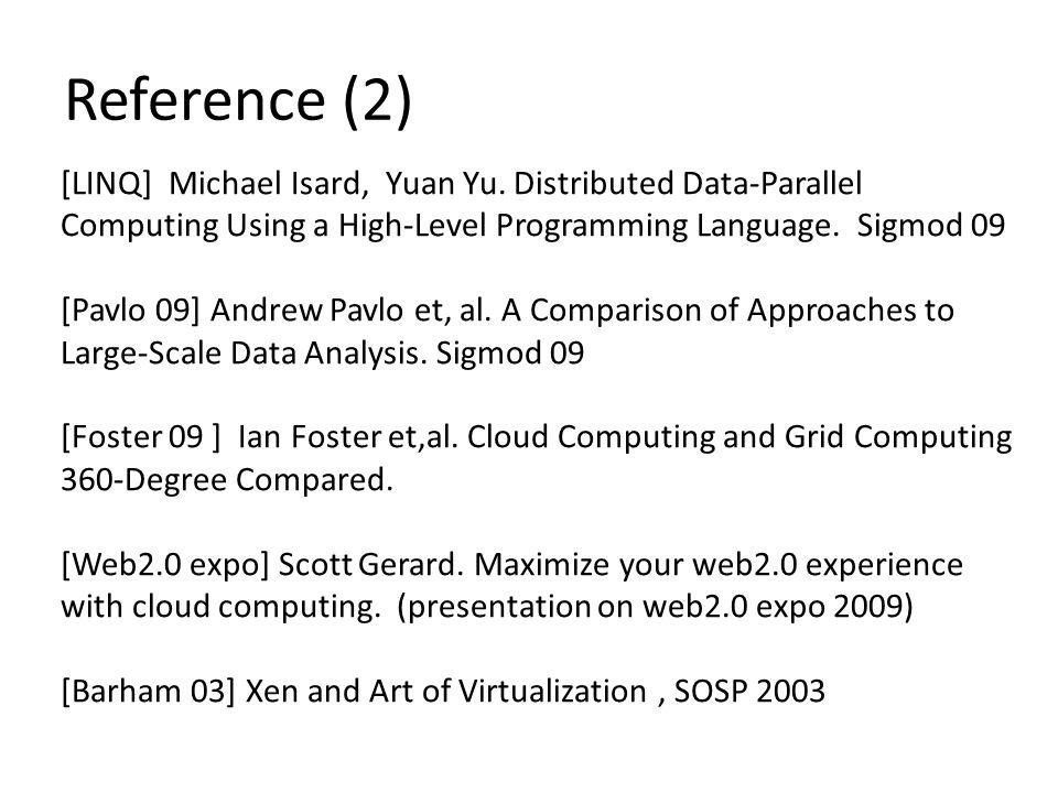 Reference (2) [LINQ] Michael Isard, Yuan Yu. Distributed Data-Parallel Computing Using a High-Level Programming Language. Sigmod 09 [Pavlo 09] Andrew