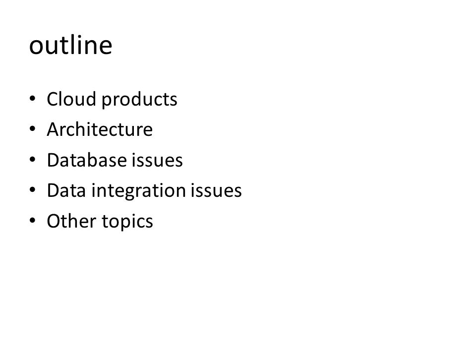 outline Cloud products Architecture Database issues Data integration issues Other topics