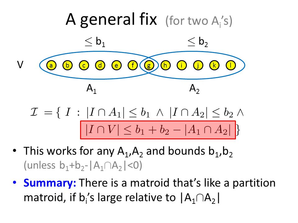 A general fix (for two A i 's) abcdefghijkl · b 1 · b 2 A1A1 A2A2 This works for any A 1,A 2 and bounds b 1,b 2 (unless b 1 +b 2 -|A 1 Å A 2 |<0) Summary: There is a matroid that's like a partition matroid, if b i 's large relative to |A 1 Å A 2 | V