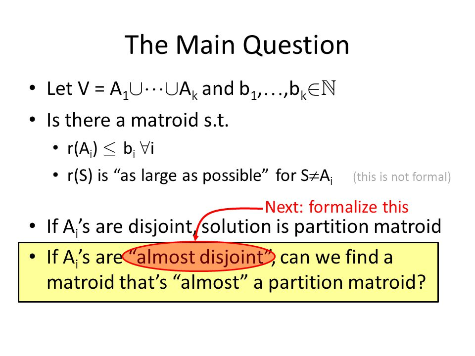 The Main Question Let V = A 1 [  [ A k and b 1, ,b k 2 N Is there a matroid s.t.