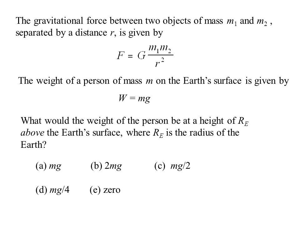 The gravitational force between two objects of mass m 1 and m 2, separated by a distance r, is given by The weight of a person of mass m on the Earth'