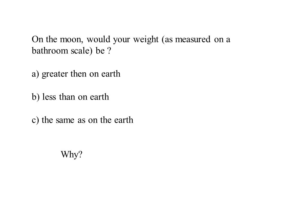On the moon, would your weight (as measured on a bathroom scale) be ? a) greater then on earth b) less than on earth c) the same as on the earth Why?