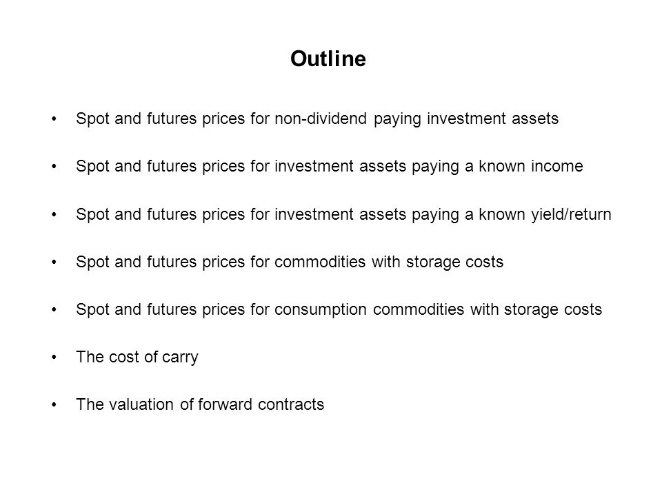 Outline Spot and futures prices for non-dividend paying investment assets Spot and futures prices for investment assets paying a known income Spot and futures prices for investment assets paying a known yield/return Spot and futures prices for commodities with storage costs Spot and futures prices for consumption commodities with storage costs The cost of carry The valuation of forward contracts