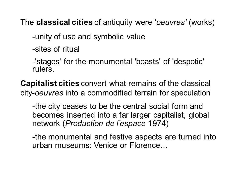 The classical cities of antiquity were 'oeuvres' (works) -unity of use and symbolic value -sites of ritual -'stages' for the monumental 'boasts' of 'd