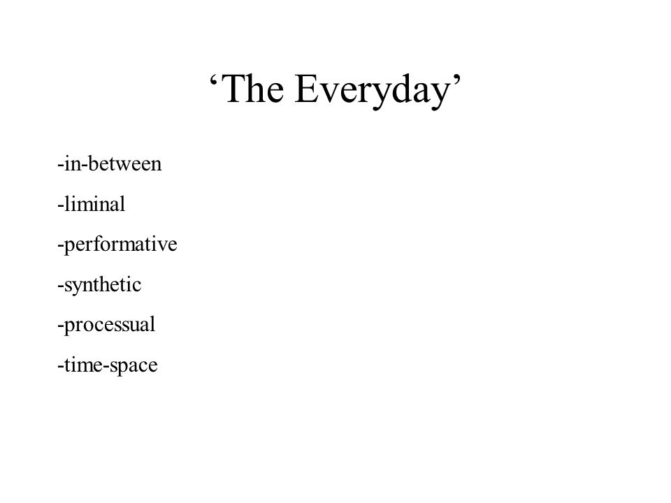 'The Everyday' -in-between -liminal -performative -synthetic -processual -time-space