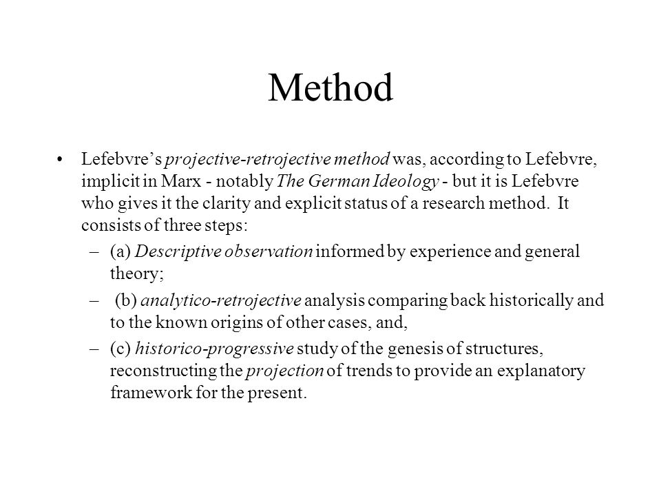Method Lefebvre's projective-retrojective method was, according to Lefebvre, implicit in Marx - notably The German Ideology - but it is Lefebvre who g