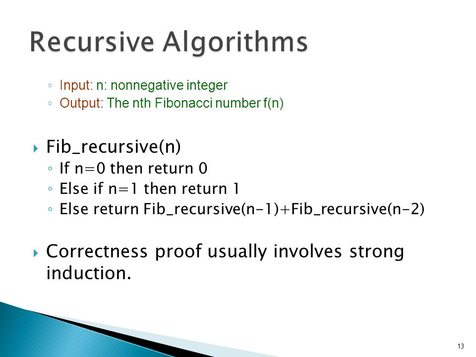 ◦ Input: n: nonnegative integer ◦ Output: The nth Fibonacci number f(n)  Fib_recursive(n) ◦ If n=0 then return 0 ◦ Else if n=1 then return 1 ◦ Else return Fib_recursive(n-1)+Fib_recursive(n-2)  Correctness proof usually involves strong induction.