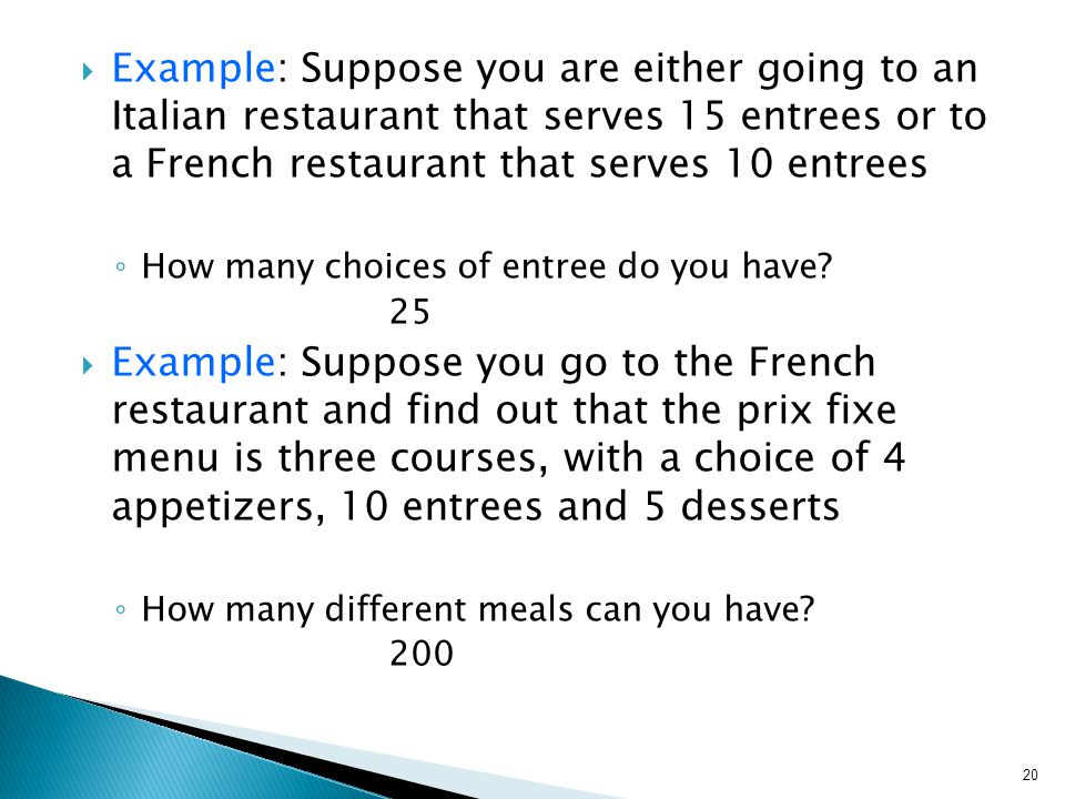  Example: Suppose you are either going to an Italian restaurant that serves 15 entrees or to a French restaurant that serves 10 entrees ◦ How many choices of entree do you have.