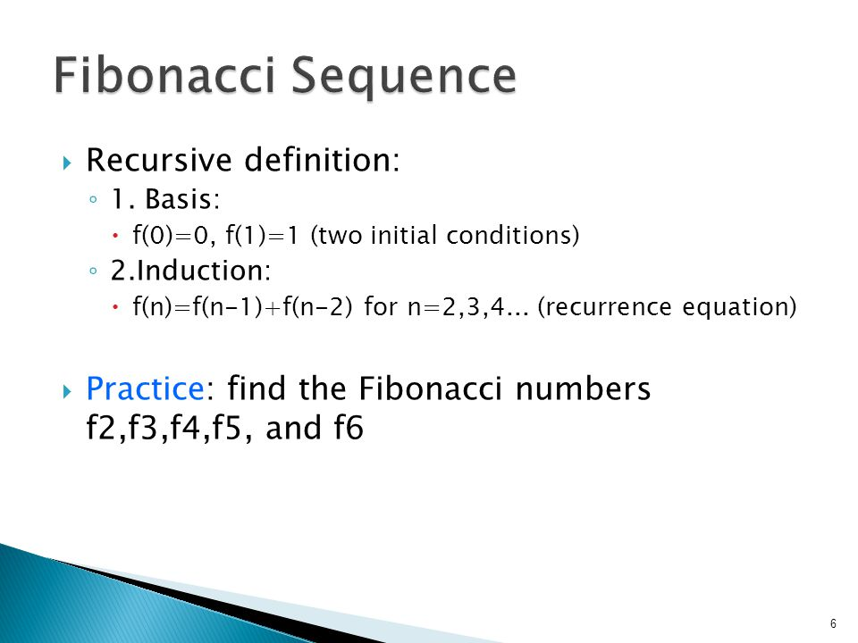  Recursive definition: ◦ 1. Basis:  f(0)=0, f(1)=1 (two initial conditions) ◦ 2.Induction:  f(n)=f(n-1)+f(n-2) for n=2,3,4... (recurrence equation)