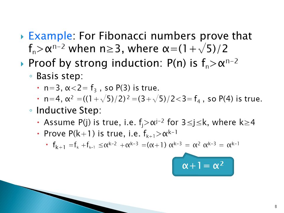  Example: For Fibonacci numbers prove that f n >α n-2 when n≥3, where α=(1+√5)/2  Proof by strong induction: P(n) is f n >α n-2 ◦ Basis step:  n=3, α<2= f 3, so P(3) is true.