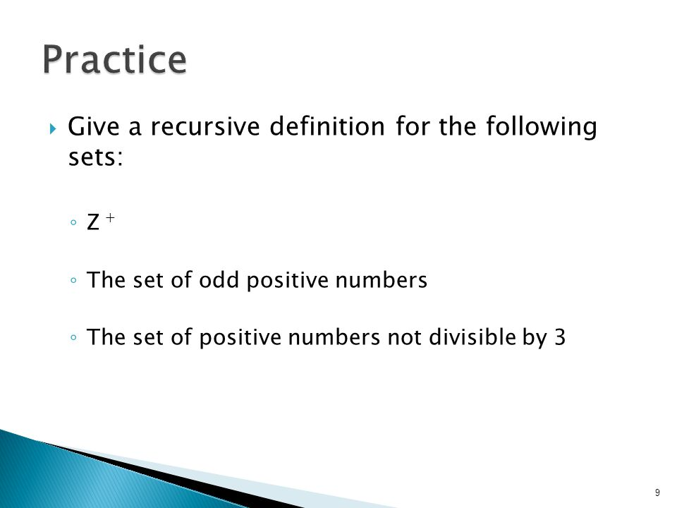  Give a recursive definition for the following sets: ◦ Z + ◦ The set of odd positive numbers ◦ The set of positive numbers not divisible by 3 9