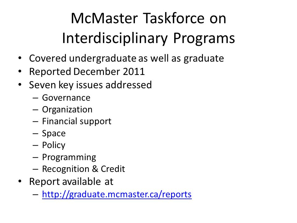 McMaster Taskforce on Interdisciplinary Programs Covered undergraduate as well as graduate Reported December 2011 Seven key issues addressed – Governance – Organization – Financial support – Space – Policy – Programming – Recognition & Credit Report available at – http://graduate.mcmaster.ca/reports http://graduate.mcmaster.ca/reports