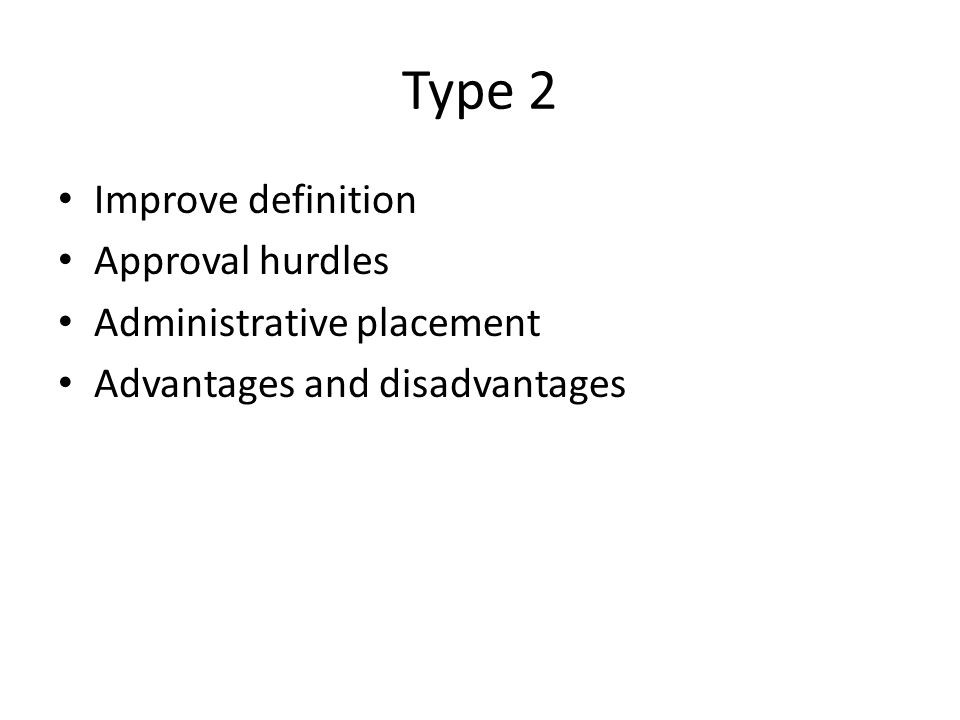 Type 2 Improve definition Approval hurdles Administrative placement Advantages and disadvantages