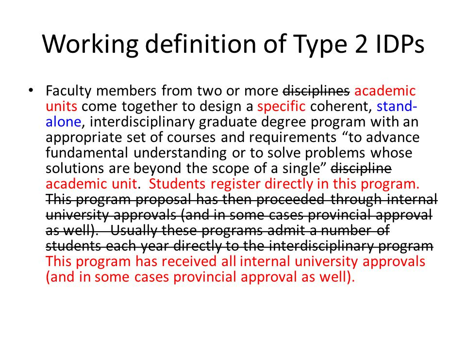 Working definition of Type 2 IDPs Faculty members from two or more disciplines academic units come together to design a specific coherent, stand- alone, interdisciplinary graduate degree program with an appropriate set of courses and requirements to advance fundamental understanding or to solve problems whose solutions are beyond the scope of a single discipline academic unit.