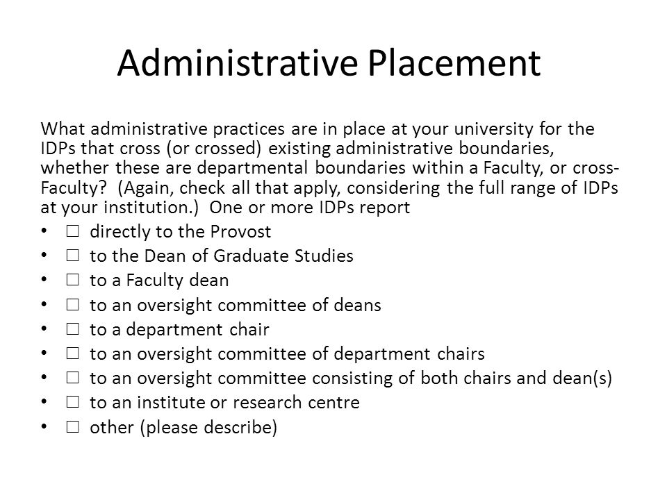 Administrative Placement What administrative practices are in place at your university for the IDPs that cross (or crossed) existing administrative boundaries, whether these are departmental boundaries within a Faculty, or cross- Faculty.
