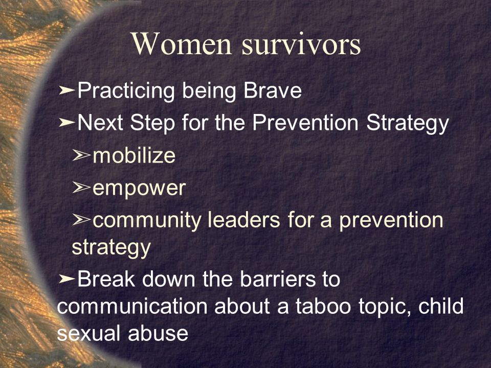 Women survivors ➤ Practicing being Brave ➤ Next Step for the Prevention Strategy ➣ mobilize ➣ empower ➣ community leaders for a prevention strategy ➤