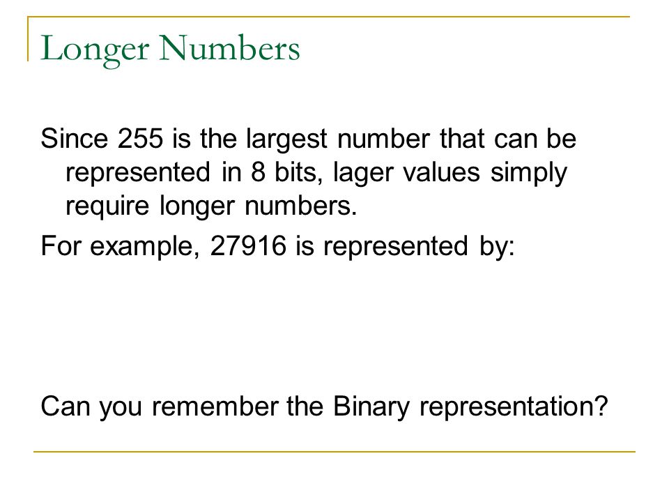 Longer Numbers Since 255 is the largest number that can be represented in 8 bits, lager values simply require longer numbers. For example, 27916 is re