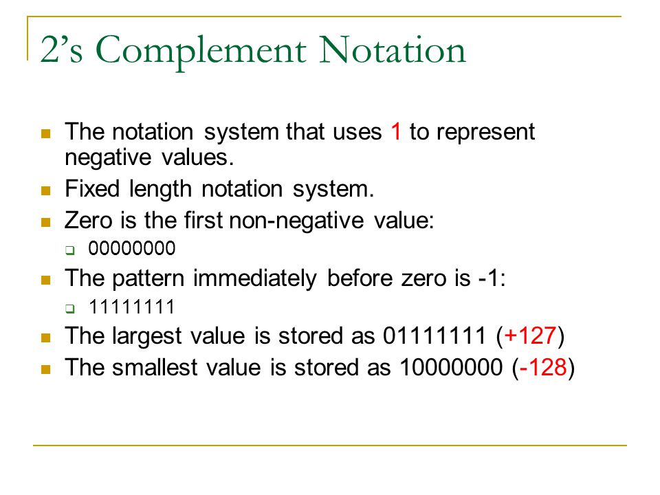 2's Complement Notation The notation system that uses 1 to represent negative values. Fixed length notation system. Zero is the first non-negative val