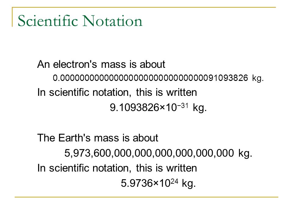 Scientific Notation An electron's mass is about 0.00000000000000000000000000000091093826 kg. In scientific notation, this is written 9.1093826×10 −31