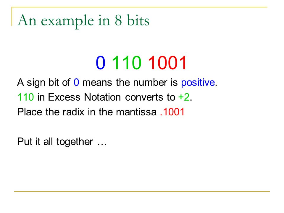 An example in 8 bits 0 110 1001 A sign bit of 0 means the number is positive. 110 in Excess Notation converts to +2. Place the radix in the mantissa.1