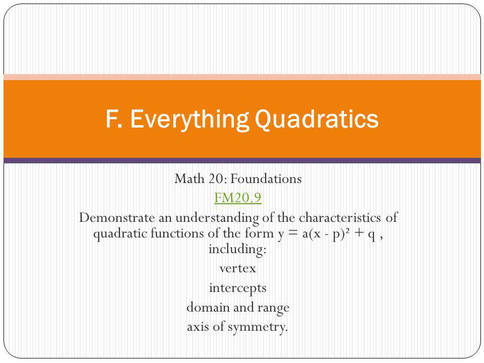 Math 20: Foundations FM20.9 Demonstrate an understanding of the characteristics of quadratic functions of the form y = a(x - p)² + q, including: verte