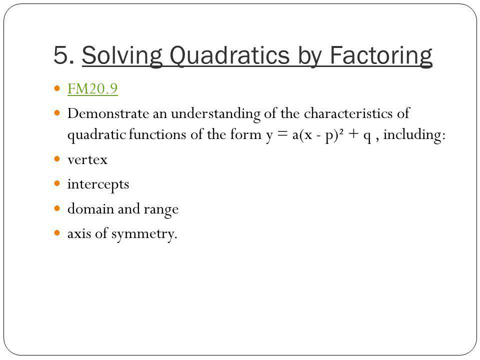 5. Solving Quadratics by Factoring FM20.9 Demonstrate an understanding of the characteristics of quadratic functions of the form y = a(x - p)² + q, in