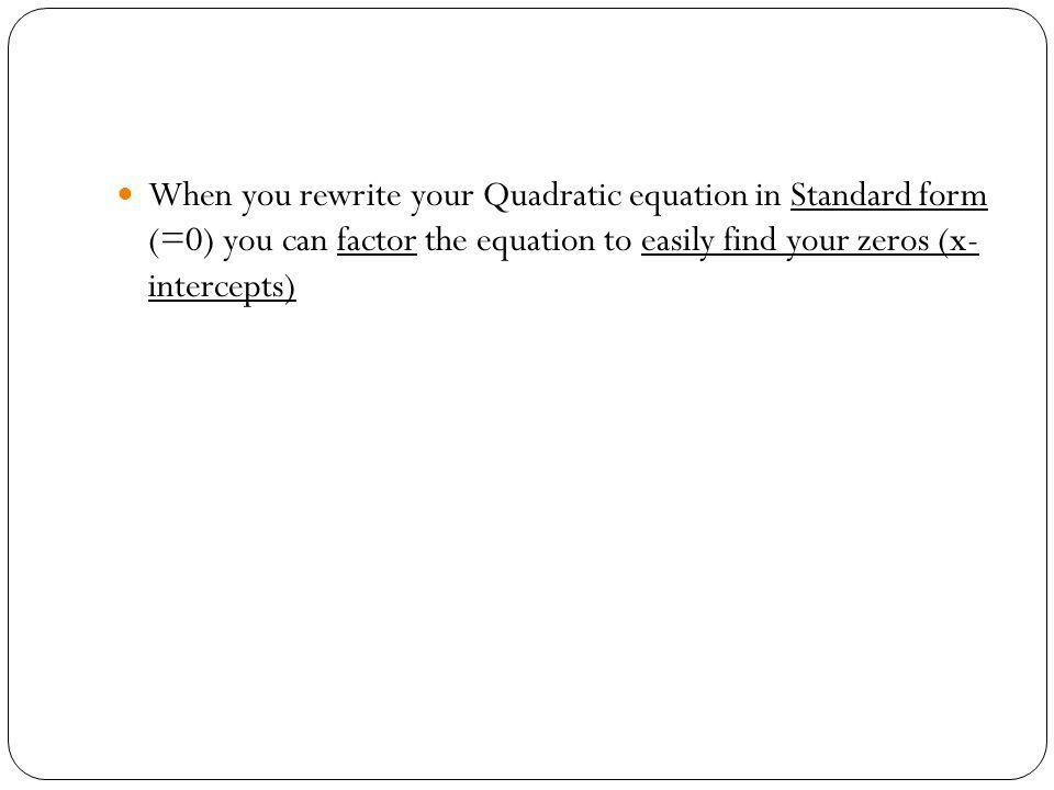 When you rewrite your Quadratic equation in Standard form (=0) you can factor the equation to easily find your zeros (x- intercepts)