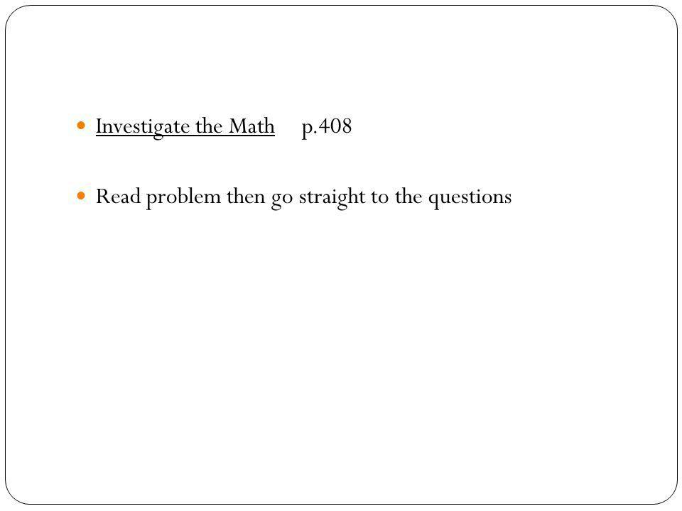 Investigate the Math p.408 Read problem then go straight to the questions