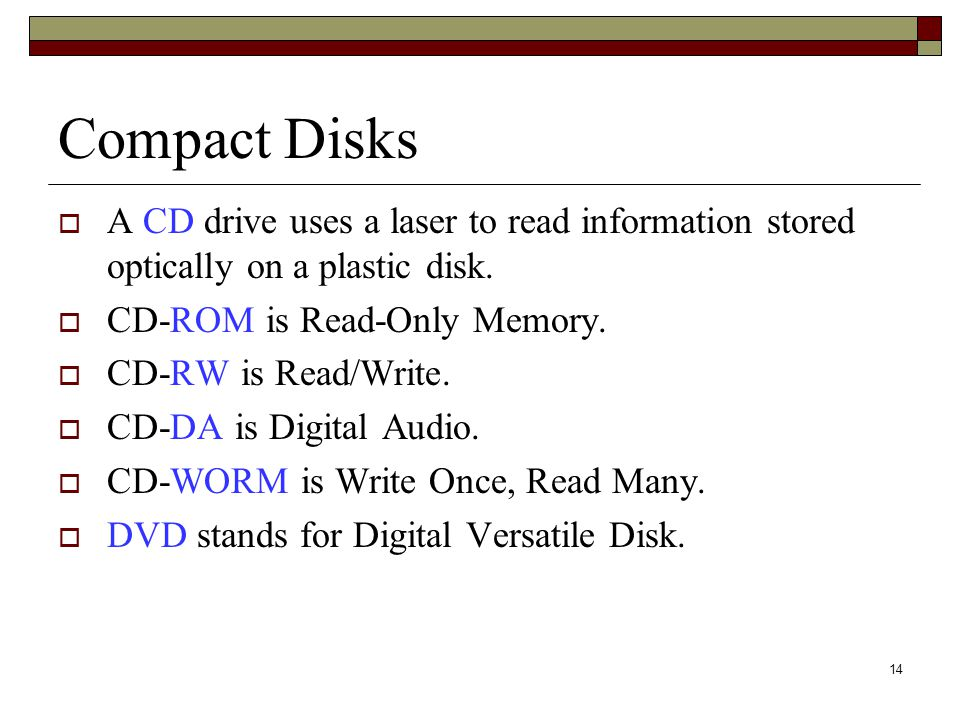 14 Compact Disks  A CD drive uses a laser to read information stored optically on a plastic disk.  CD-ROM is Read-Only Memory.  CD-RW is Read/Write